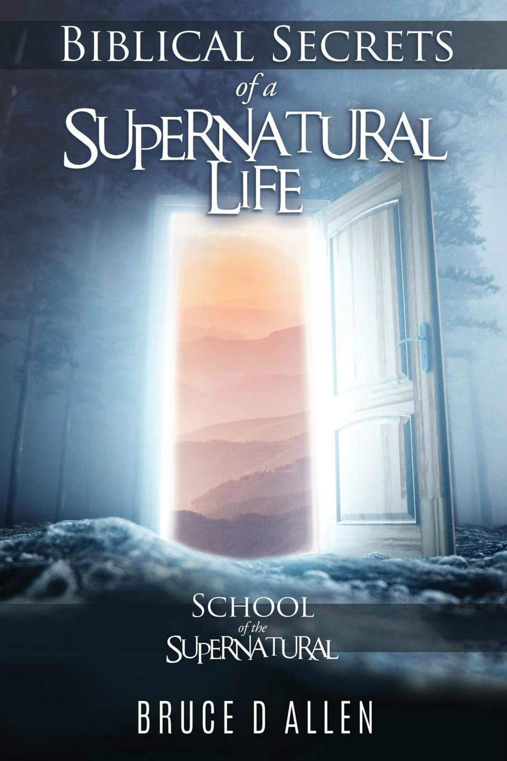 Biblical Secrets Of A Supernatural Life  School Of The Supernatural  English Edition