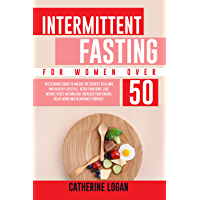 Intermittent Fasting for Women Over 50: The Ultimate Guide To Unlock The Secrets to a Long and Healthy Lifestyle. Detox…