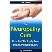 The Neuropathy Cure: How to Effectively Treat Peripheral Neuropathy - 2nd Edition...