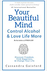 Your Beautiful Mind: Control Alcohol and Love Life More: Discover Freedom, Find Happiness & Change Your Life (Mindful Drinking Book 2) Kindle Edition