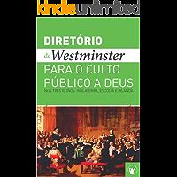 Diretório de Culto de Westminster: Um Diretório para o Culto Público a Deus nos Três Reinos: Inglaterra, Escócia e…