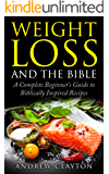 Weight Loss and the Bible: The Complete Beginner's Guide to a Biblically Inspired Diet: Lose Weight, Feel Great and Live Healthy