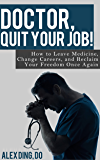 Doctor, Quit Your Job!: How to Leave Medicine, Change Careers, and Reclaim Your Freedom Once Again