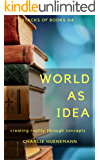 World as Idea: Creating reality through concepts (Stacks of Books Book 4)