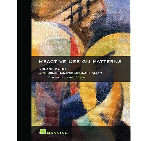 Reactive Design Patterns Roland Kuhn Dr Brian Hanafee Jamie Allen 9781617291807 Amazon Com Books