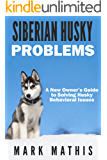 Siberian Husky: Dog Behavior Problems: How to Raise a Well Behaved Siberian Husky (Siberian Husky Puppy Training Guides Book 2)