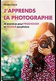 J'apprends la photographie: 25 exercices pour progresser et réussir ses photos