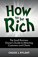 How to be Rich: The Small Business Owner's Guide to Attracting Customers and Clients Kindle Edition