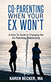 Co-Parenting When Your Ex Won't: A How-To Guide to Changing the Co-Parenting Relationship