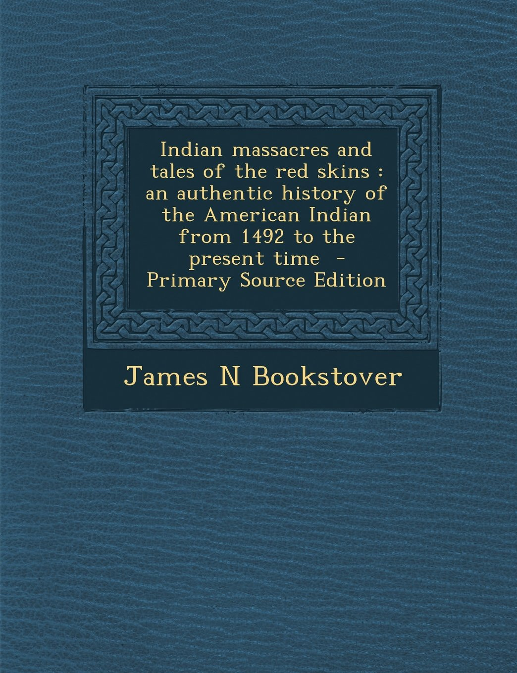 Indian Massacres and Tales of the Red Skins: An Authentic History of the American Indian from 1492 to the Present Time - Primary Source Edition pdf