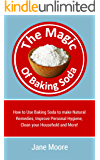 The Magic of Baking Soda: How to Use Baking Soda to make Natural Remedies, Improve Personal Hygiene, Clean your Household and More! (Nature's Miracles)