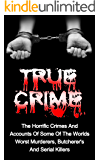 True Crime: The Horrific Crimes And Accounts Of Some Of The Worlds Worst Murderers, Butcherers And Serial Killers (True Crime Stories Book 3)