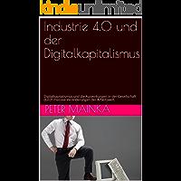 Industrie 4.0 und der Digitalkapitalismus: Digitalkapitalismus und die Auswirkungen in der Gesellschaft durch massive Veränderungen der Arbeitswelt. (German Edition)