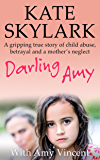 Darling Amy: A Gripping True Story of Child Abuse, Betrayal and a Mother's Neglect (Skylark Child Abuse True Stories Book 5)