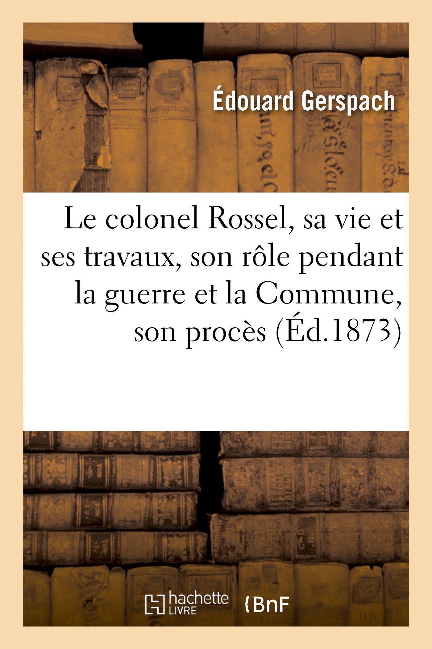 Le Colonel Rossel, Sa Vie Et Ses Travaux, Son Role Pendant La Guerre Et La Commune, Son Proces (Histoire) (French Edition) PDF