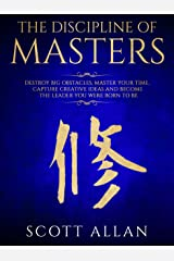 The Discipline of Masters: Destroy Big Obstacles, Master Your Time, Capture Creative Ideas and Become the Leader You Were Born to Be (Lifestyle Mastery Series Book 2) Kindle Edition