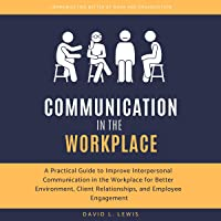 Communication in the Workplace: A Practical Guide to Improve Interpersonal Communication in the Workplace for Better Environment, Client Relationships, and Employee Engagement