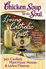 Chicken Soup for the Soul: Living Catholic Faith: 101 Stories to Offer Hope, Deepen Faith, and Spread Love Kindle Edition