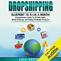 Dropshipping: Blueprint to $10K a Month: Comprehensive Guide to Private Label, Retail Arbitrage and Finding Profitable Products