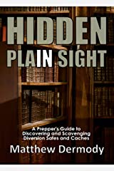 Hidden In Plain Sight: A Prepper's Guide to Hiding, Discovering, and Scavenging Diversion Safes and Caches Kindle Edition