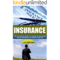 INSURANCE: The Ultimate How-To Guide on Deciding What Insurance Is Right for You (Insurance, Insurance policies, AIG story, Risk Management, Coverage, Life insurance, Book 1)