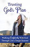 Trusting God's Plan: Walking Confidently With God Through Life's Tough Seasons