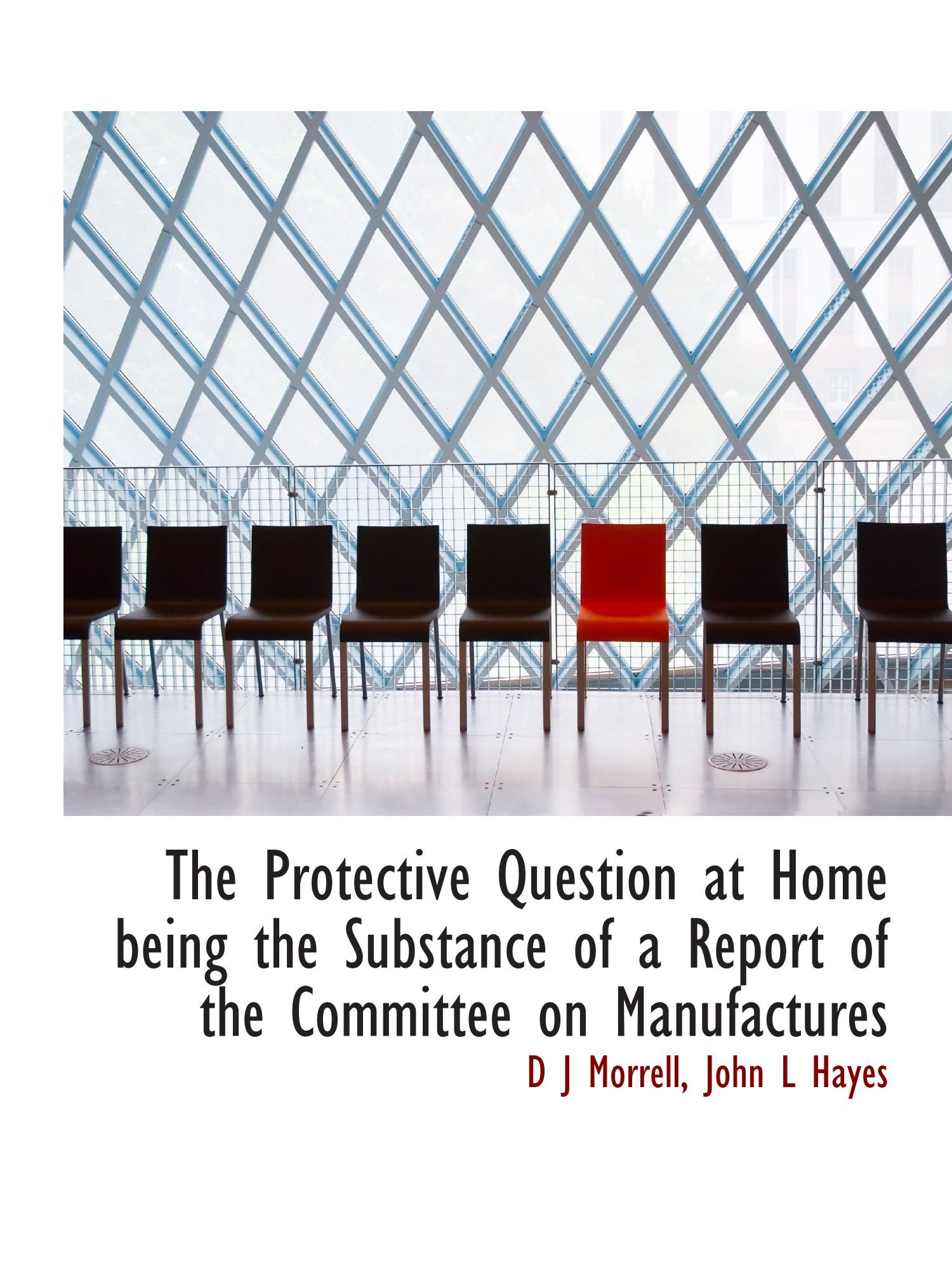 Download The Protective Question at Home being the Substance of a Report of the Committee on Manufactures pdf