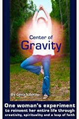 Center of Gravity: One woman's experiment to reinvent her entire life through creativity, spirituality and a leap of faith. Kindle Edition