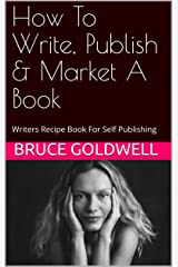 How To Write, Publish & Market A Book: Writers Recipe Book For Self Publishing Kindle Edition