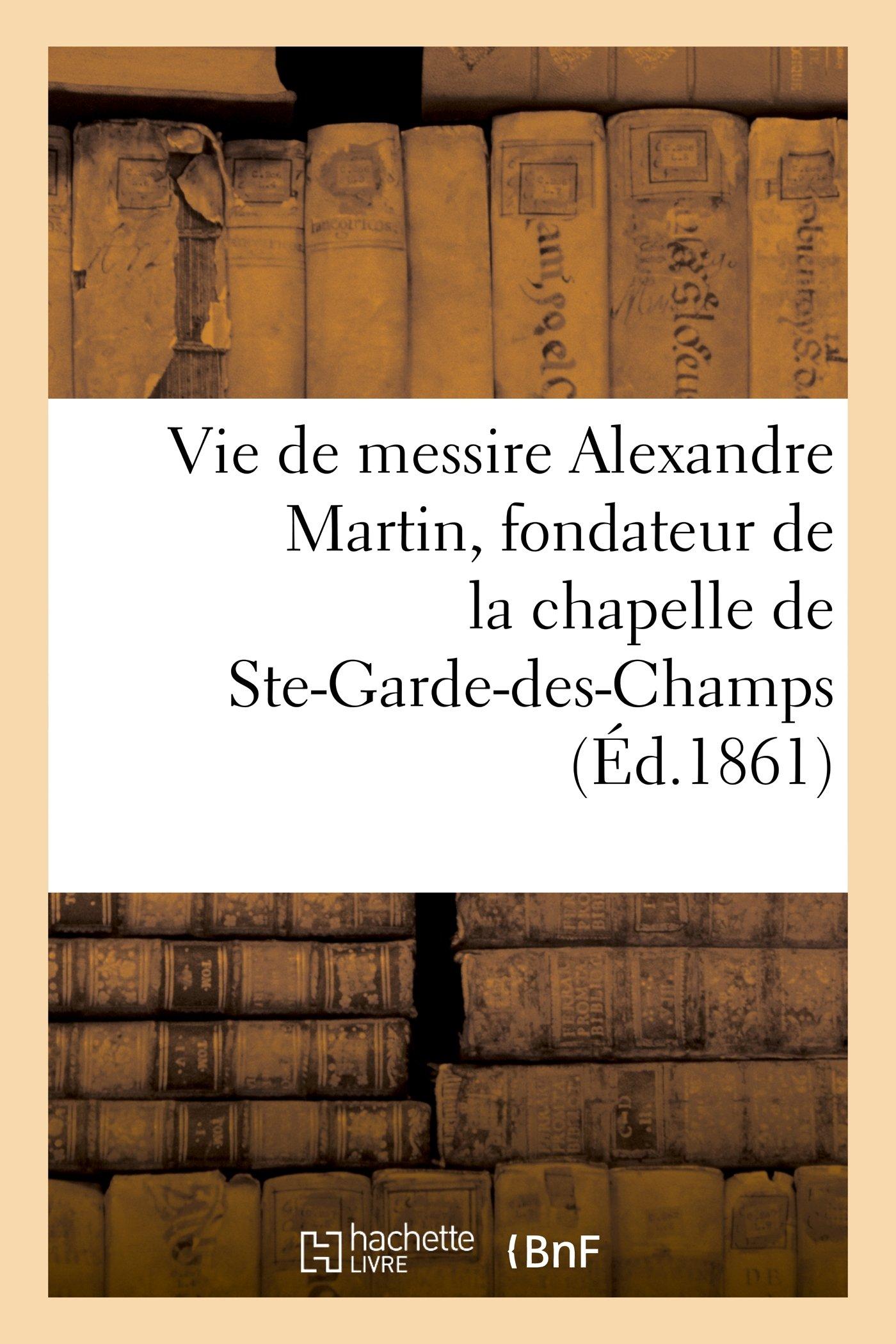 Download Vie de Messire Alexandre Martin, Fondateur de La Chapelle Et de La Maison de N.-D. (Histoire) (French Edition) PDF