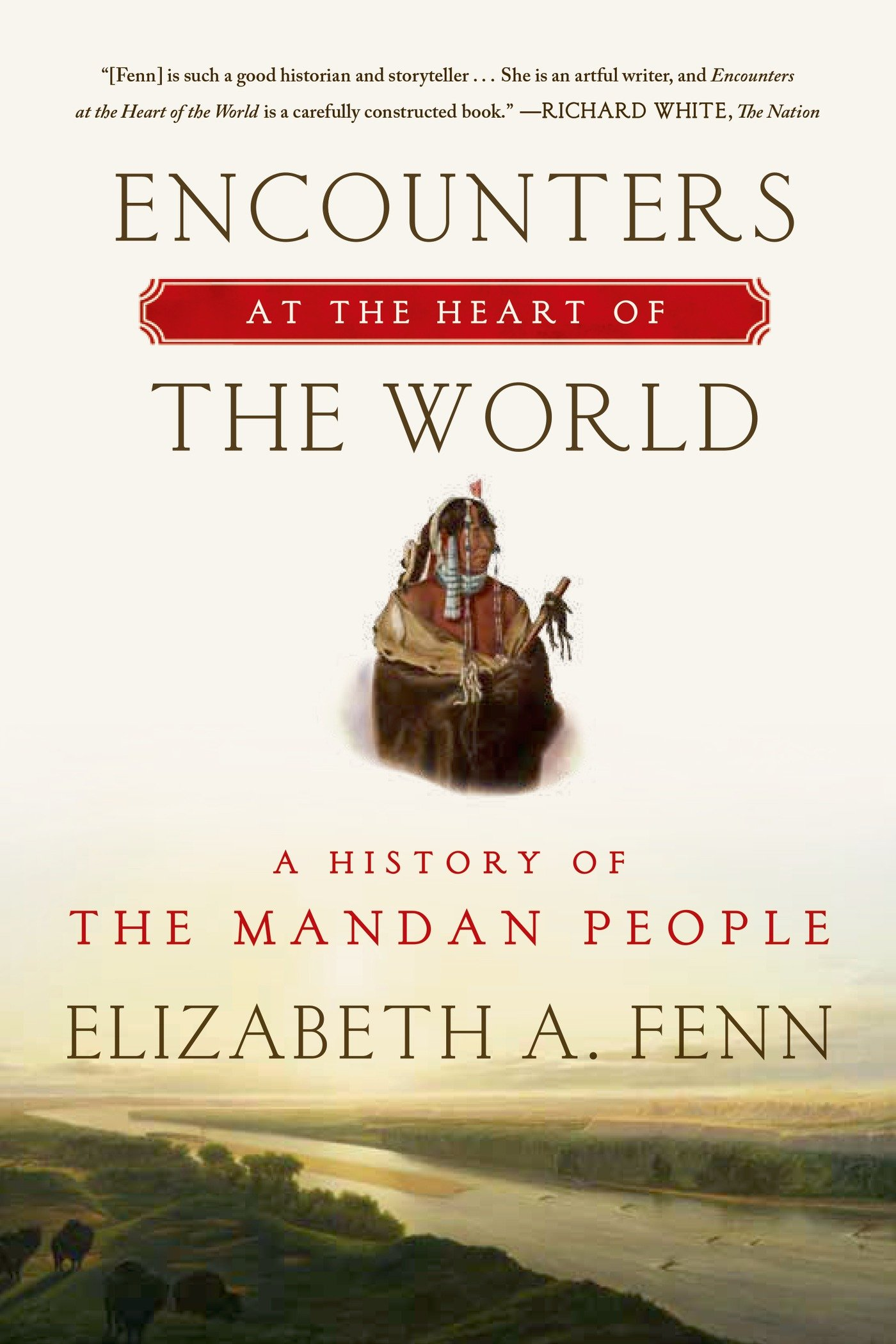 Encounters At The Heart Of The World: A History Of The Mandan People:  Elizabeth A Fenn: 9780374535117: Amazon: Books