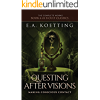 Questing After Visions: Making Conscious Contact (The Complete Works of E.A. Koetting Book 6)