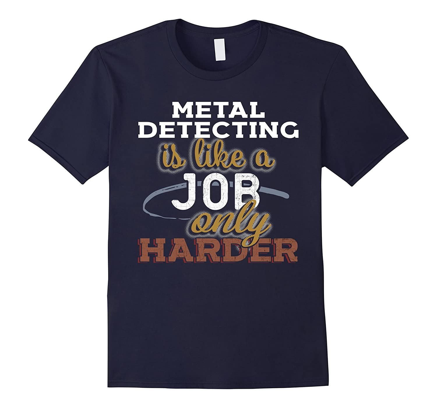 Metal Detecting is Just Like a Job Only Harder T Shirt-TJ