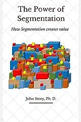 The Power of Segmentation: How segmentation creates value Kindle Edition