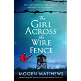 The Girl Across the Wire Fence: Completely unforgettable World War Two historical fiction based on a true story