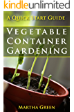 Vegetable Container Gardening: A Quick Start Guide (Gardening Quick Start Guides Book 3)