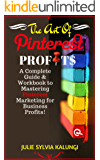 THE ART OF PINTEREST PROFITS: A Complete Guide to Pinterest for Business, Marketing, and Automation for Profit.