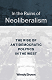 In the Ruins of Neoliberalism: The Rise of Antidemocratic Politics in the West (The Wellek Library Lectures)