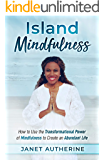 Island Mindfulness: How to Use the Transformational Power of Mindfulness to Create an Abundant Life