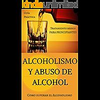 Alcoholismo y Abuso de Alcohol: Como superar el Alcoholismo - Tratamiento básico (Alcohol y adicciones - Alcoholicos…