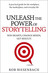 Unleash the Power of Storytelling: Win Hearts, Change Minds, Get Results Kindle Edition