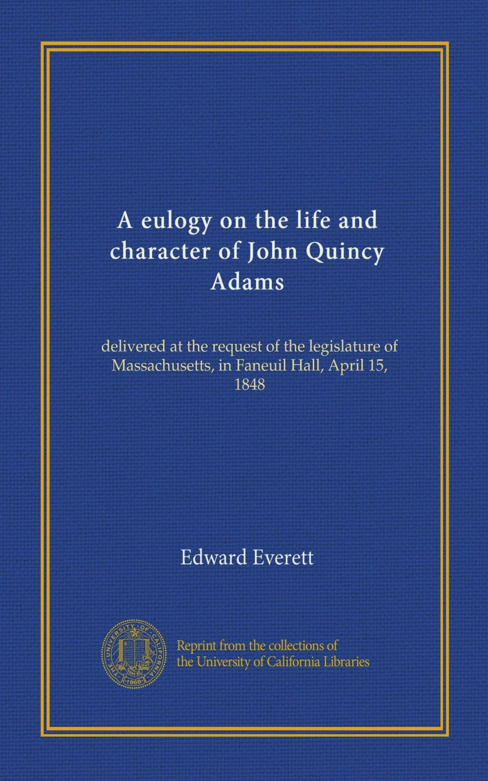 A eulogy on the life and character of John Quincy Adams: delivered at the request of the legislature of Massachusetts, in Faneuil Hall, April 15, 1848