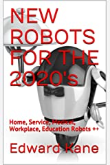 NEW ROBOTS FOR THE 2020's: Home, Service, Medical, Workplace, Education Robots ++ (Top Inventions for the 2020's Book 3) Kindle Edition