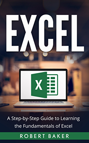 Excel: A Step-by-Step Guide to Learning the Fundamentals of Excel
