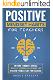 Positive Mindset Habits for Teachers: 10 Steps to Reduce Stress, Increase Student Engagement and Reignite Your Passion…