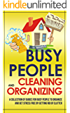 Busy People Cleaning And Organizing: A Collection Of Guides For Busy People To Organize And Get Stress Free By Getting Rid Of Clutter