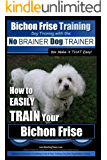 Bichon Frise Training | Dog Training with the No BRAINER Dog TRAINER ~ We Make it THAT Easy!: How to EASILY TRAIN Your Bichon Frise