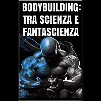 BODYBUILDING:TRA SCIENZA E FANTASCIENZA: Miti sul bodybuilding smentiti dalla scienza e curiosità su allenamento,alimentazione,postura e tanto altro