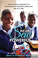 We Are Sew Powerful: How A Global Community Of Seamstresses Is Changing Zambia One Girl At A Time Kindle Edition