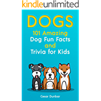 Dogs: 101 Amazing Dog Fun Facts And Trivia For Kids: Learn To Love and Train The Perfect Dog (WITH 40+ PHOTOS!) (Dog Books Book 5)
